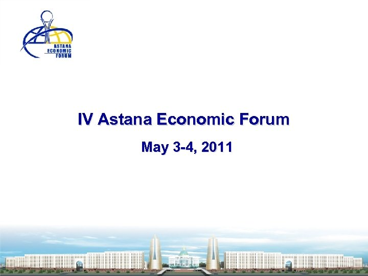 IV Astana Economic Forum May 3 -4, 2011