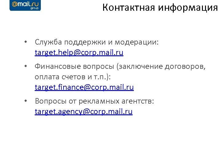 Контактная информация • Служба поддержки и модерации: target. help@corp. mail. ru • Финансовые вопросы