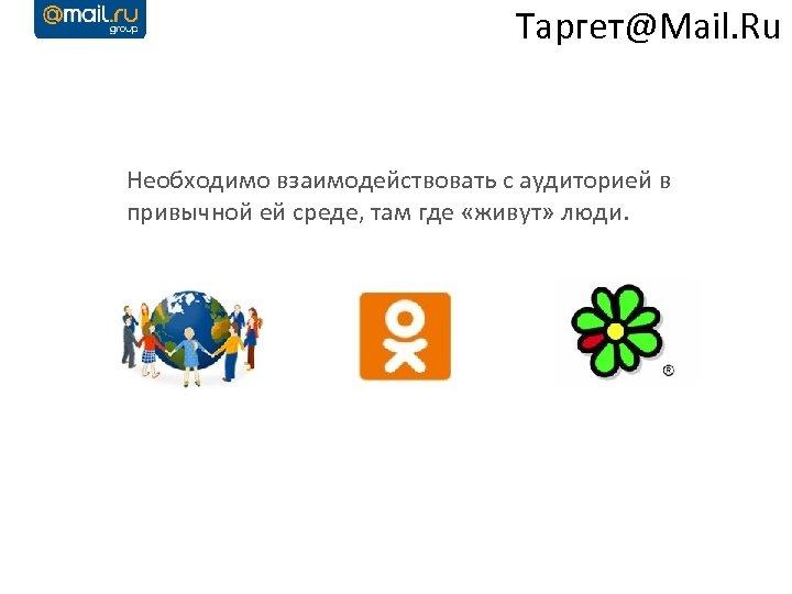 Таргет@Mail. Ru Необходимо взаимодействовать с аудиторией в привычной ей среде, там где «живут» люди.