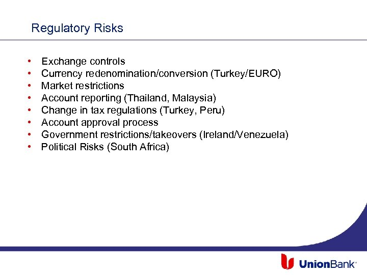 Regulatory Risks • • Exchange controls Currency redenomination/conversion (Turkey/EURO) Market restrictions Account reporting (Thailand,
