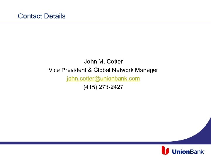Contact Details John M. Cotter Vice President & Global Network Manager john. cotter@unionbank. com