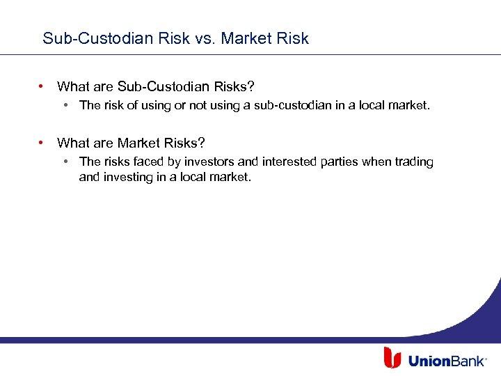 Sub-Custodian Risk vs. Market Risk • What are Sub-Custodian Risks? • The risk of