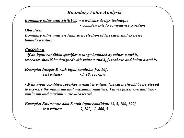 Boundary Value Analysis Boundary value analysis(BVA) - a test case design technique - complements