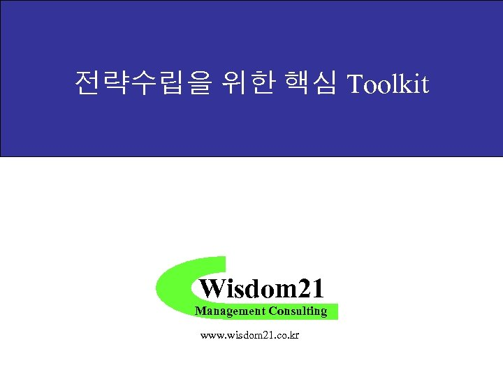 전략수립을 위한 핵심 Toolkit Wisdom 21 Management Consulting www. wisdom 21. co. kr