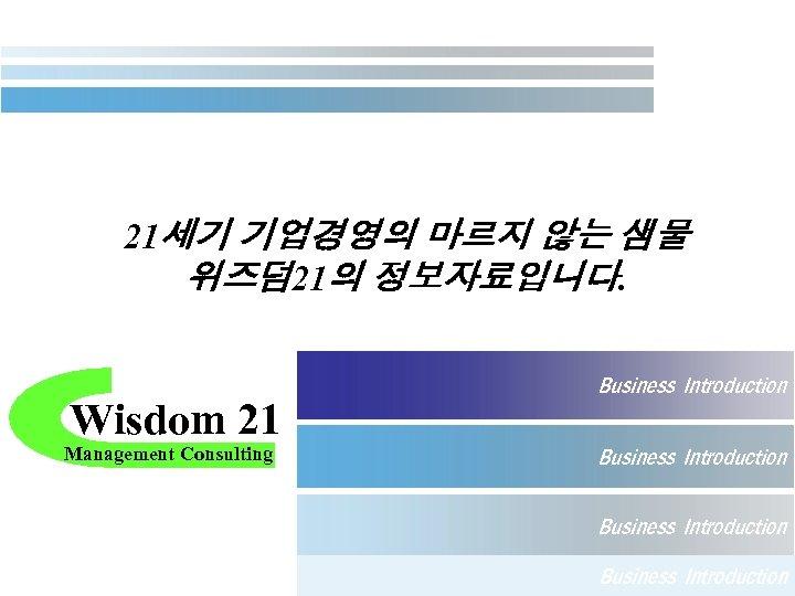 21세기 기업경영의 마르지 않는 샘물 위즈덤 21의 정보자료입니다. Wisdom 21 Management Consulting Business Introduction