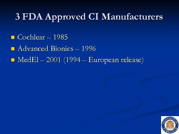 3 FDA Approved CI Manufacturers Cochlear – 1985 n Advanced Bionics – 1996 n