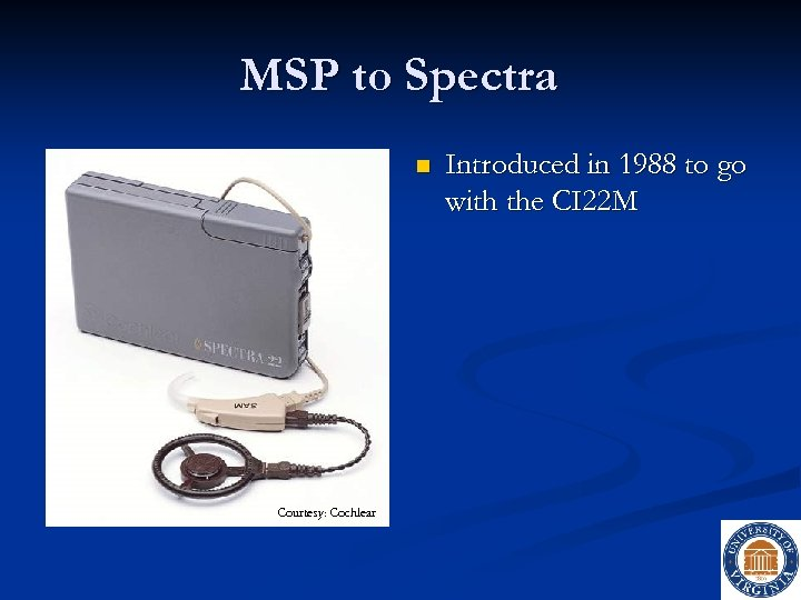 MSP to Spectra n Courtesy: Cochlear Introduced in 1988 to go with the CI