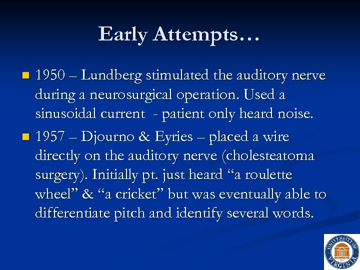 Early Attempts… 1950 – Lundberg stimulated the auditory nerve during a neurosurgical operation. Used