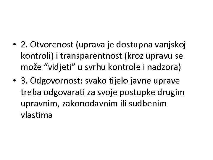 • 2. Otvorenost (uprava je dostupna vanjskoj kontroli) i transparentnost (kroz upravu se
