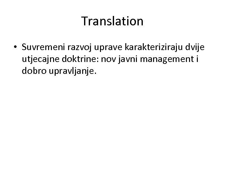 Translation • Suvremeni razvoj uprave karakteriziraju dvije utjecajne doktrine: nov javni management i dobro