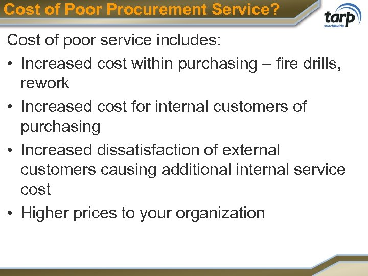 Cost of Poor Procurement Service? Cost of poor service includes: • Increased cost within