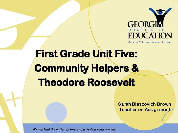 First Grade Unit Five: Community Helpers & Theodore Roosevelt Sarah Blascovich Brown Teacher on