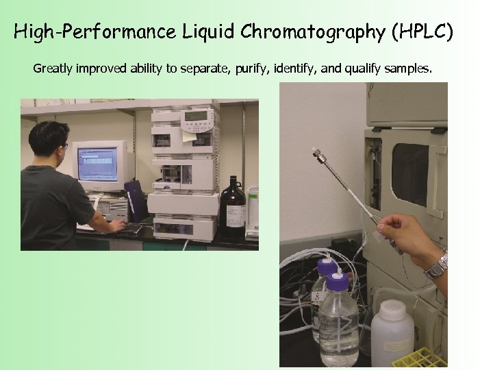 High-Performance Liquid Chromatography (HPLC) Greatly improved ability to separate, purify, identify, and qualify samples.