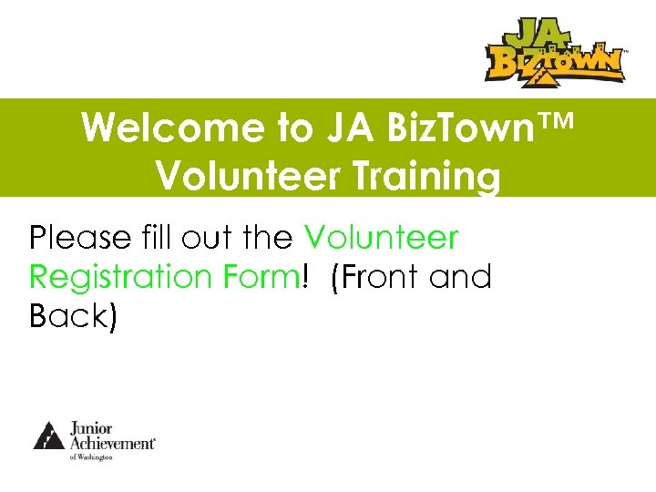 Welcome to JA Biz. Town™ Volunteer Training Please fill out the Volunteer Registration Form!