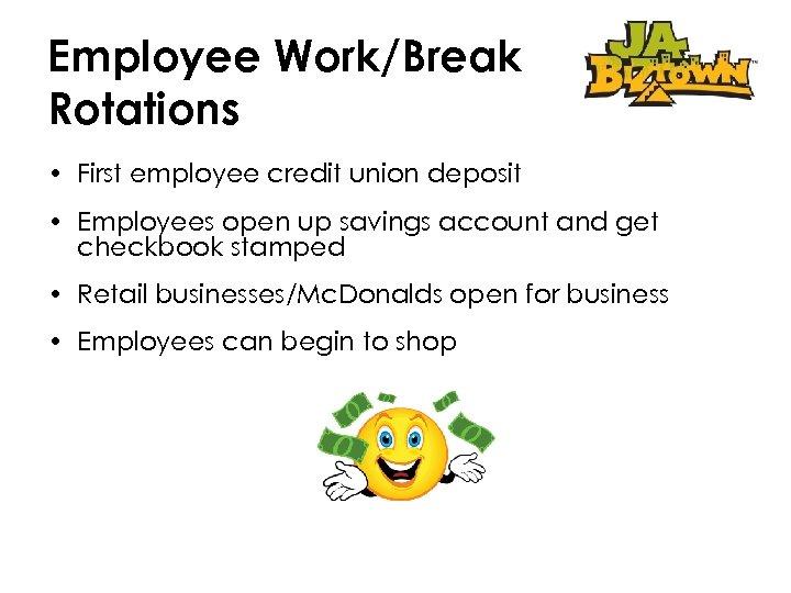 Employee Work/Break Rotations • First employee credit union deposit • Employees open up savings