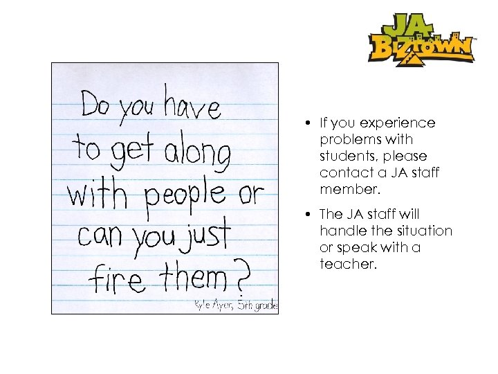 • If you experience problems with students, please contact a JA staff member.