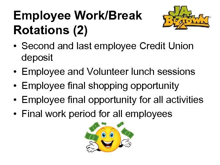 Employee Work/Break Rotations (2) • Second and last employee Credit Union deposit • Employee