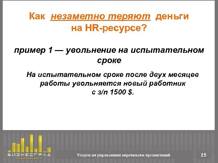 Как незаметно теряют деньги на HR-ресурсе? пример 1 — увольнение на испытательном сроке На