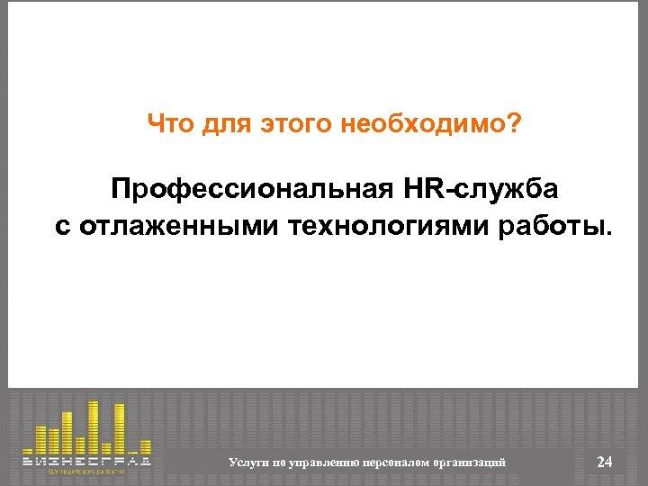 Что для этого необходимо? Профессиональная HR-служба с отлаженными технологиями работы. Услуги по управлению персоналом