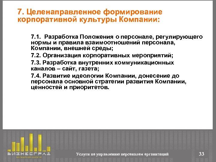 7. Целенаправленное формирование корпоративной культуры Компании: 7. 1. Разработка Положения о персонале, регулирующего нормы