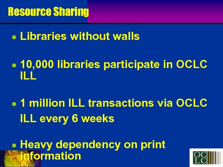 Resource Sharing l l Libraries without walls 10, 000 libraries participate in OCLC ILL
