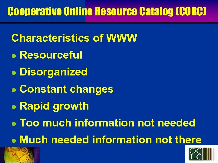 Cooperative Online Resource Catalog (CORC) Characteristics of WWW l Resourceful l Disorganized l Constant
