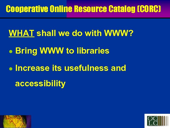 Cooperative Online Resource Catalog (CORC) WHAT shall we do with WWW? l Bring WWW