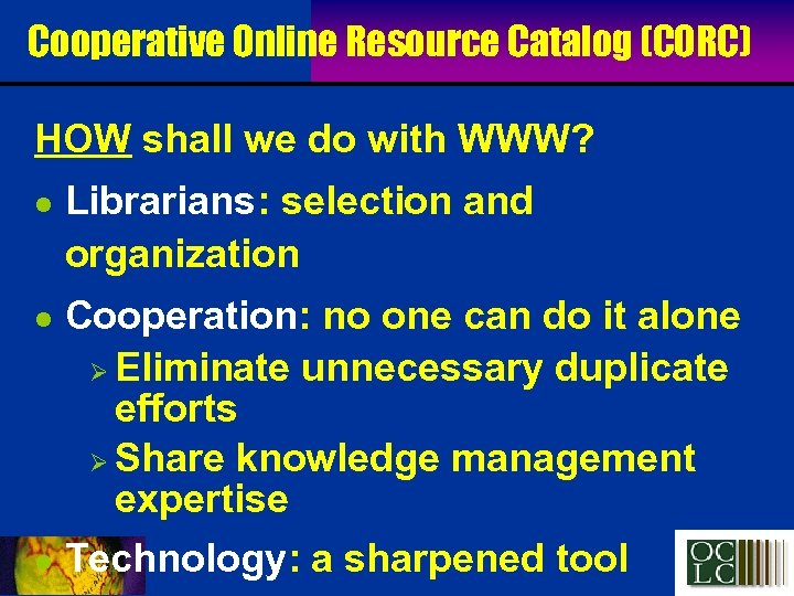 Cooperative Online Resource Catalog (CORC) HOW shall we do with WWW? l l l
