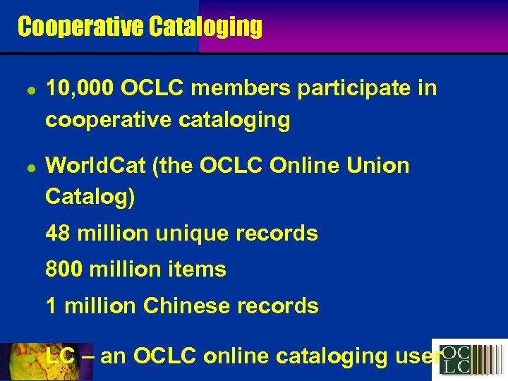 Cooperative Cataloging l l 10, 000 OCLC members participate in cooperative cataloging World. Cat