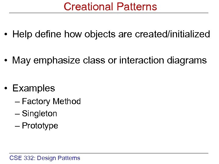 Creational Patterns • Help define how objects are created/initialized • May emphasize class or