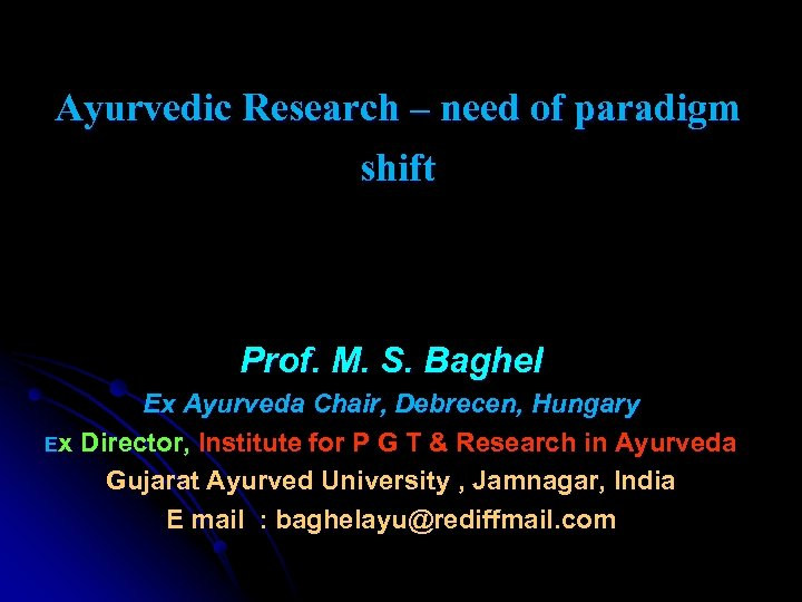 Ayurvedic Research – need of paradigm shift Prof. M. S. Baghel Ex Ayurveda Chair,