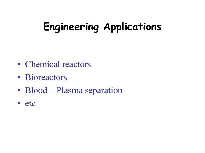 Engineering Applications • • Chemical reactors Bioreactors Blood – Plasma separation etc