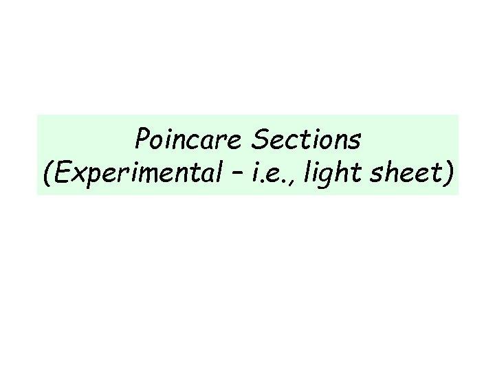 Poincare Sections (Experimental – i. e. , light sheet)