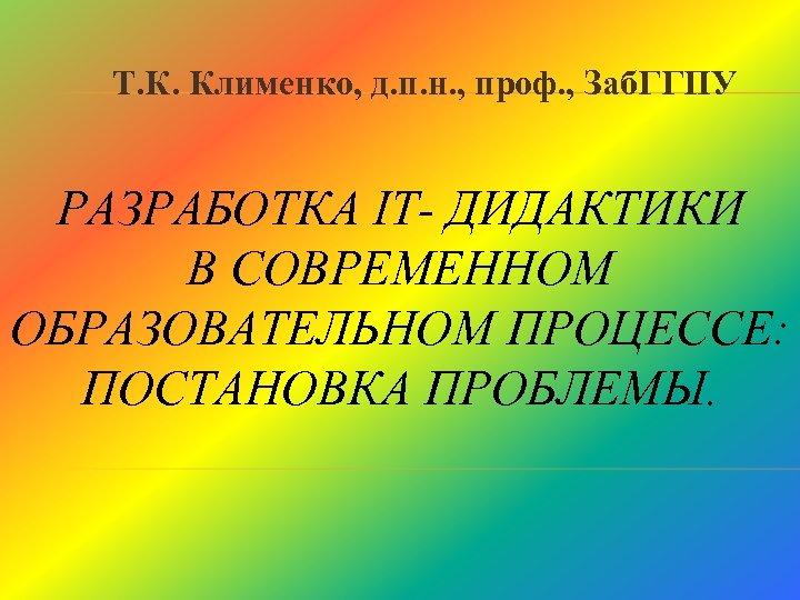 Т. К. Клименко, д. п. н. , проф. , Заб. ГГПУ РАЗРАБОТКА IT- ДИДАКТИКИ