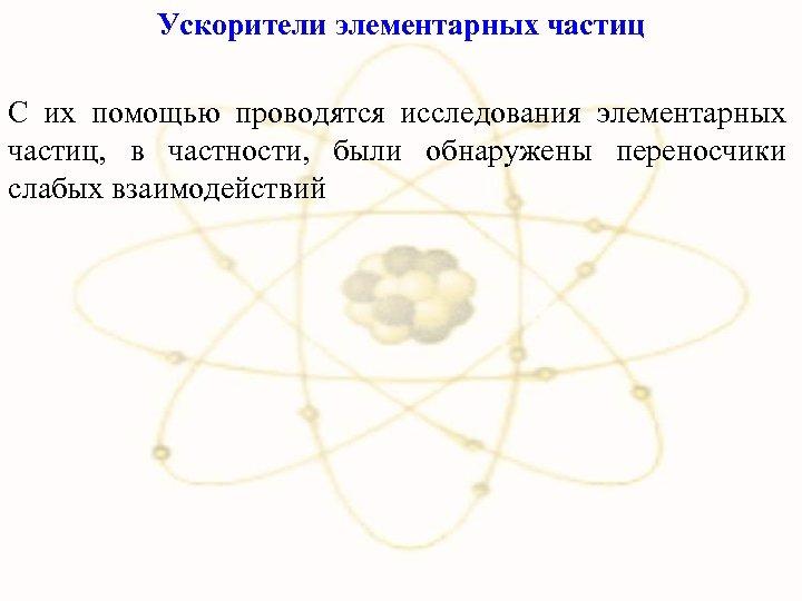 Ускорители элементарных частиц С их помощью проводятся исследования элементарных частиц, в частности, были обнаружены