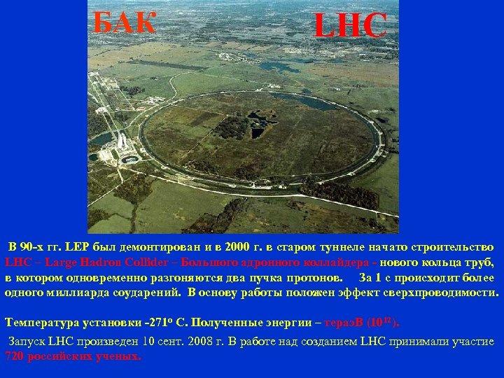 БАК LHC В 90 -х гг. LEP был демонтирован и в 2000 г. в