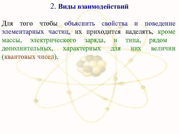 2. Виды взаимодействий Для того чтобы объяснить свойства и поведение элементарных частиц, их приходится