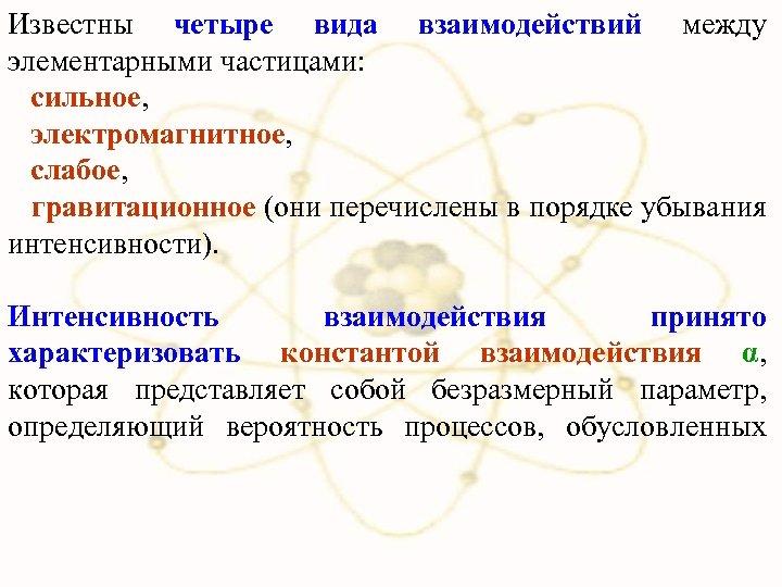 Известны четыре вида взаимодействий между элементарными частицами: сильное, электромагнитное, слабое, гравитационное (они перечислены в
