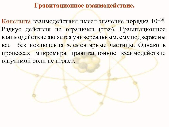 Гравитационное взаимодействие. Константа взаимодействия имеет значение порядка 10– 38. Радиус действия не ограничен (r=∞).