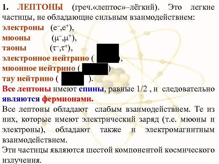 1. ЛЕПТОНЫ (греч. «лептос» –лёгкий). Это легкие частицы, не обладающие сильным взаимодействием: электроны (e–,