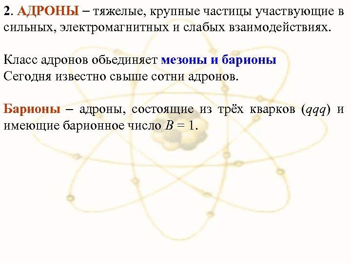 2. АДРОНЫ тяжелые, крупные частицы участвующие в сильных, электромагнитных и слабых взаимодействиях. Класс адронов