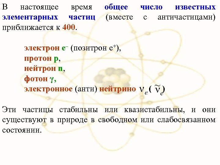 В настоящее время общее число известных элементарных частиц (вместе с античастицами) приближается к 400.