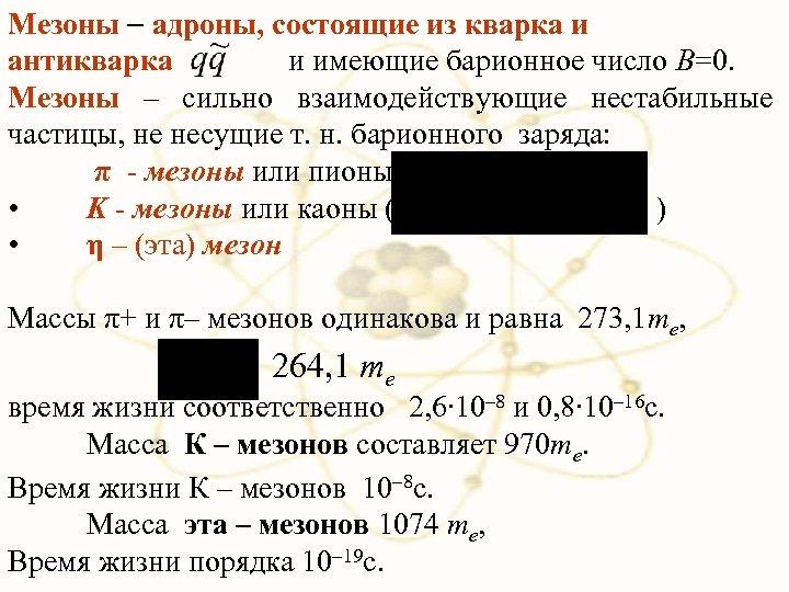 Мезоны адроны, состоящие из кварка и антикварка и имеющие барионное число B=0. Мезоны –