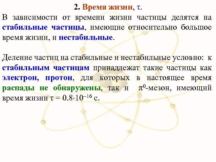 2. Время жизни, τ. В зависимости от времени жизни частицы делятся на стабильные частицы,