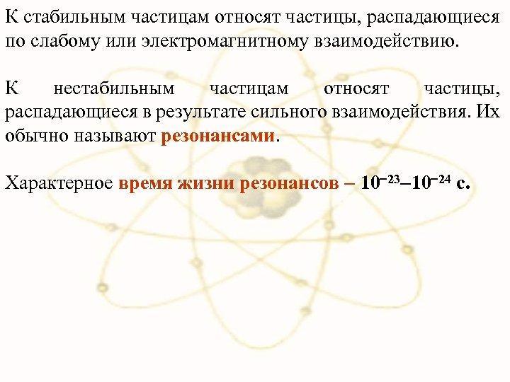 К стабильным частицам относят частицы, распадающиеся по слабому или электромагнитному взаимодействию. К нестабильным частицам