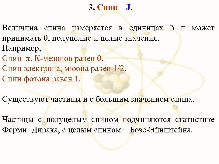 3. Спин J. Величина спина измеряется в единицах ħ и может принимать 0, полуцелые