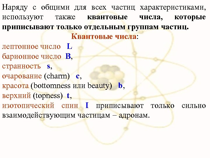 Наряду с общими для всех частиц характеристиками, используют также квантовые числа, которые приписывают только