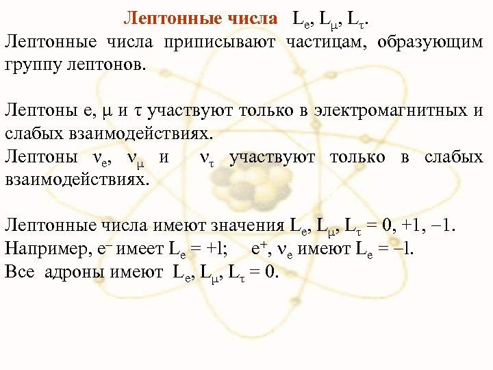 Лептонные числа Le, Lμ, Lτ. Лептонные числа приписывают частицам, образующим группу лептонов. Лептоны e,