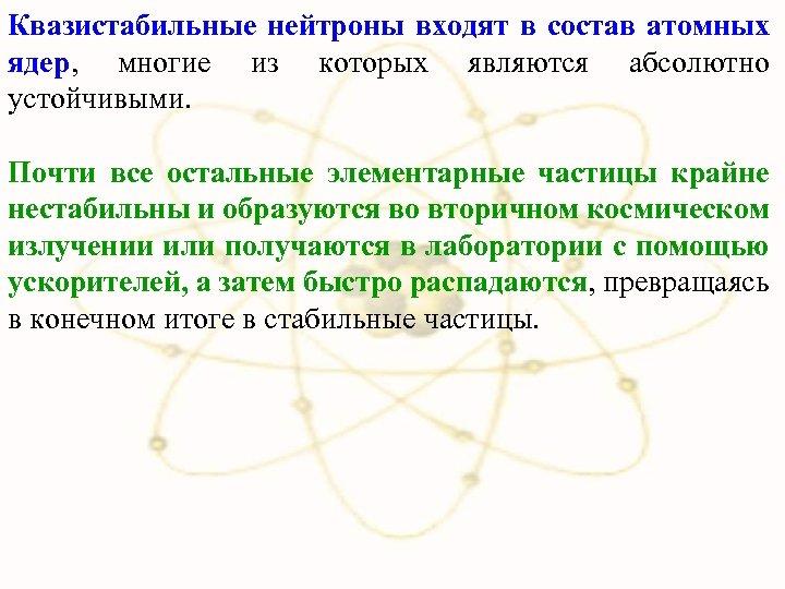 Квазистабильные нейтроны входят в состав атомных ядер, многие из которых являются абсолютно устойчивыми. Почти