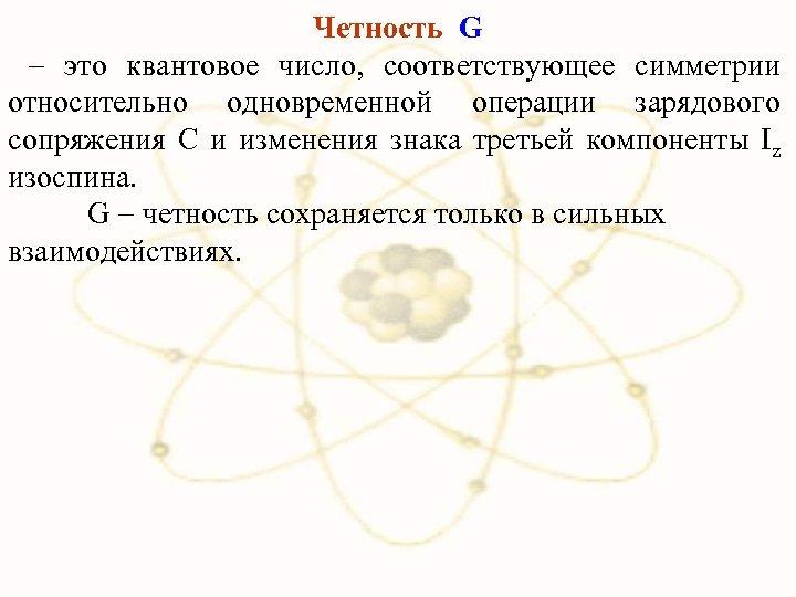 Четность G это квантовое число, соответствующее симметрии относительно одновременной операции зарядового сопряжения C и